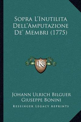 Sopra L'Inutilita Dell'amputazione de' Membri (1775) Sopra L'Inutilita Dell'amputazione de' Membri (1775) by Johann Ulrich Bilguer