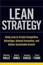 The Lean Strategy: Using Lean to Create Competitive Advantage, Unleash Innovation, and Deliver Sustainable Growth by Michael Balle