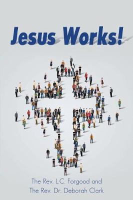 Jesus Works! by The Rev L C Forgood