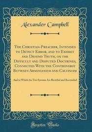 The Christian-Preacher, Intended to Detect Error, and to Exhibit and Defend Truth, on the Difficult and Disputed Doctrines, Connected with the Controversy Between Arminianism and Calvinism by Alexander Campbell image