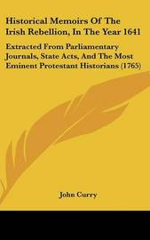 Historical Memoirs of the Irish Rebellion, in the Year 1641: Extracted from Parliamentary Journals, State Acts, and the Most Eminent Protestant Historians (1765) by John Curry image