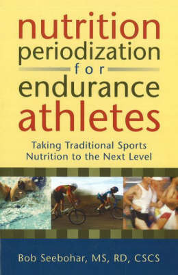 Nutrition Periodization for Endurance Athletes: Taking Traditional Sports Nutrition to the Next Level by Bob Seebohar