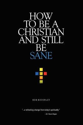 How to Be a Christian and Still Be Sane by Bob Beverley