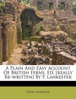 A Plain and Easy Account of British Ferns, Ed. [Really Re-Written] by P. Lankester by Phebe Lankester
