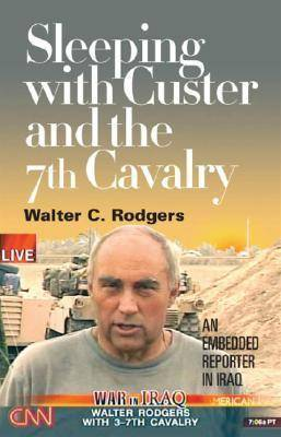 Sleeping with Custer and the 7th Cavalry: An Embedded Reporter in Iraq by Walter C. Rodgers image