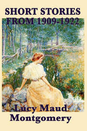 The Short Stories of Lucy Maud Montgomery from 1909-1922 by Lucy Maud Montgomery