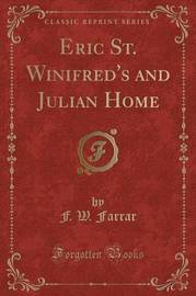Eric St. Winifred's and Julian Home (Classic Reprint) by F W Farrar