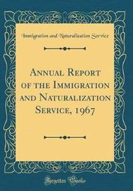 Annual Report of the Immigration and Naturalization Service, 1967 (Classic Reprint) by Immigration and Naturalization Service image