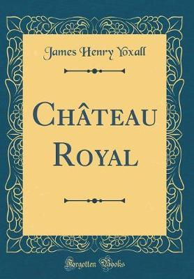 Chateau Royal (Classic Reprint) by James Henry Yoxall image