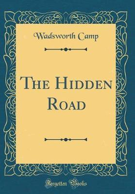 The Hidden Road (Classic Reprint) by Wadsworth Camp