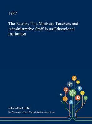 The Factors That Motivate Teachers and Administrative Staff in an Educational Institution by John Alfred Ellis