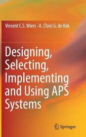 Designing, Selecting, Implementing and Using APS Systems by Vincent C. S Wiers
