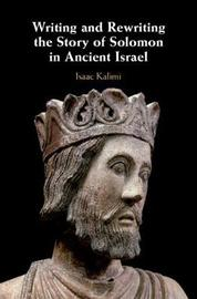 Writing and Rewriting the Story of Solomon in Ancient Israel by Isaac Kalimi
