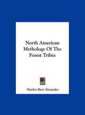 North American Mythology of the Forest Tribes by Hartley Burr Alexander