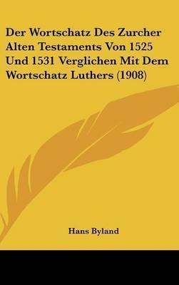 Der Wortschatz Des Zurcher Alten Testaments Von 1525 Und 1531 Verglichen Mit Dem Wortschatz Luthers (1908) by Hans Byland