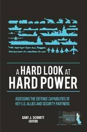 A Hard Look at Hard Power: Assessing the Defense Capabilities of Key U.S. Allies and Security Partners by Gary J Schmitt