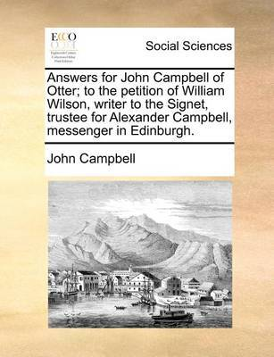 Answers for John Campbell of Otter; To the Petition of William Wilson, Writer to the Signet, Trustee for Alexander Campbell, Messenger in Edinburgh. by John Campbell