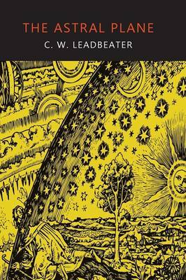 The Astral Plane: Its Scenery, Inhabitants, and Phenomena by C.W.Leadbeater