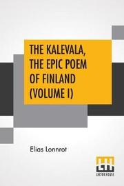 The Kalevala, The Epic Poem Of Finland (Volume I) by Elias Lonnrot