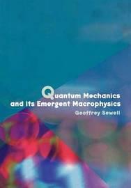 Quantum Mechanics and Its Emergent Macrophysics by Geoffrey Sewell