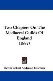Two Chapters on the Mediaeval Guilds of England (1887) by Edwin Robert Anderson Seligman