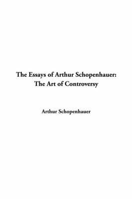 Essays of Arthur Schopenhauer: The Art of Controversy by Arthur Schopenhauer