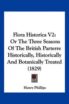 Flora Historica V2: Or the Three Seasons of the British Parterre Historically, Historically and Botanically Treated (1829) by Henry Phillips, JR.