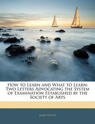 How to Learn and What to Learn: Two Letters Advocating the System of Examination Established by the Society of Arts by James Booth
