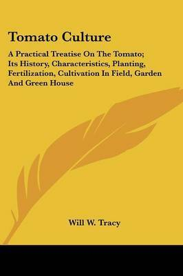 Tomato Culture: A Practical Treatise on the Tomato; Its History, Characteristics, Planting, Fertilization, Cultivation in Field, Garden and Green House by Will W. Tracy