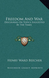 Freedom and War: Discourses on Topics Suggested by the Times by Henry Ward Beecher