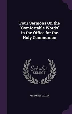 Four Sermons on the Comfortable Words in the Office for the Holy Communion by Alexander Goalen image
