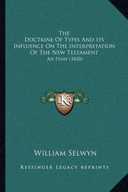 The Doctrine of Types and Its Influence on the Interpretation of the New Testament: An Essay (1830) by William Selwyn