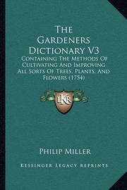 The Gardeners Dictionary V3: Containing the Methods of Cultivating and Improving All Sorts of Trees, Plants, and Flowers (1754) by Philip Miller