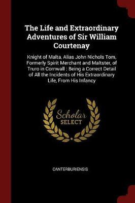 The Life and Extraordinary Adventures of Sir William Courtenay by Canterburiensis