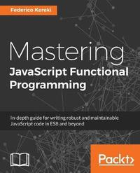 Mastering JavaScript Functional Programming by Federico Kereki