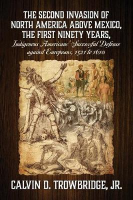 THE SECOND INVASION OF NORTH AMERICA ABOVE MEXICO, THE FIRST NINETY YEARS, Indigenous Americans' Successful Defense against Europeans, 1521 to 1610 by Jr Calvin D Trowbridge