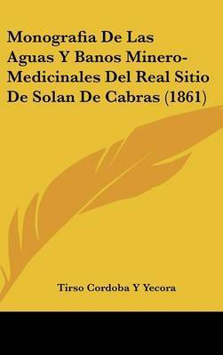 Monografia de Las Aguas y Banos Minero-Medicinales del Real Sitio de Solan de Cabras (1861) by Tirso Cordoba y Yecora