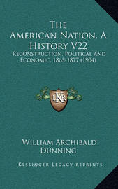 The American Nation, a History V22: Reconstruction, Political and Economic, 1865-1877 (1904) by William Archibald Dunning