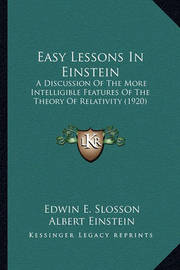 Easy Lessons in Einstein Easy Lessons in Einstein: A Discussion of the More Intelligible Features of the Theorya Discussion of the More Intelligible Features of the Theory of Relativity (1920) of Relativity (1920) by Edwin E Slosson