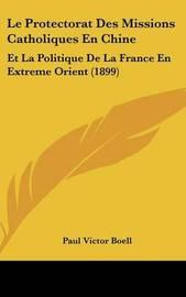 Le Protectorat Des Missions Catholiques En Chine: Et La Politique de La France En Extreme Orient (1899) by Paul Victor Boell image