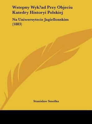 Wstepny Wyk?ad Przy Objeciu Katedry Historyi Polskiej: Na Uniwersytecie Jagiellonskim (1883) by Stanislaw Smolka image