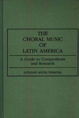 The Choral Music of Latin America by Suzanne Spicer Tiemstra