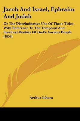 Jacob And Israel, Ephraim And Judah: Or The Discriminative Use Of These Titles With Reference To The Temporal And Spiritual Destiny Of God's Ancient People (1854) by Arthur Isham
