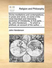 Divine Meditations and Contemplations, in Prose and Verse, on Some of the Most Important and Interesting Doctrines of Christianity. in Five Parts, ... by John Henderson, ... to Which Is Prefixed, an Account of the Author, ... by John Henderson