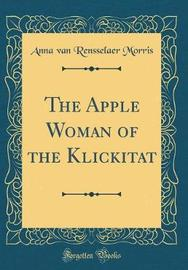 The Apple Woman of the Klickitat (Classic Reprint) by Anna Van Rensselaer Morris image