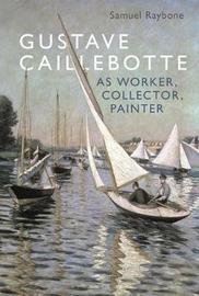 Gustave Caillebotte as Worker, Collector, Painter by Samuel Raybone