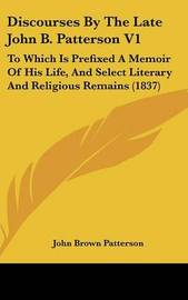 Discourses by the Late John B. Patterson V1: To Which Is Prefixed a Memoir of His Life, and Select Literary and Religious Remains (1837) by John Brown Patterson image