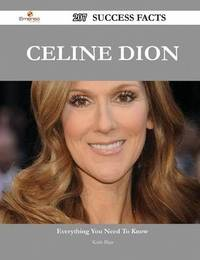 Celine Dion 207 Success Facts - Everything You Need to Know about Celine Dion by Keith Blair