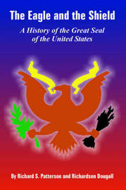 The Eagle and the Shield: A History of the Great Seal of the United States by Richard, S. Patterson image