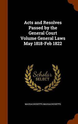 Acts and Resolves Passed by the General Court Volume General Laws May 1818-Feb 1822 by Massachusetts Massachusetts